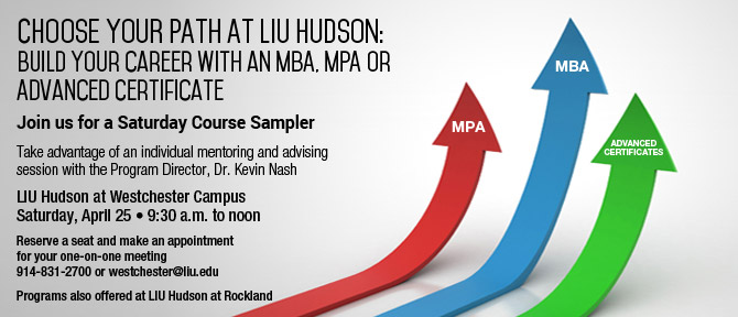 Choose Your Path at LIU Hudson Build Your Career with an MBA, MPA or Advanced Certificate Join us for a Saturday Course Sampler Take advantage of an individual mentoring and advising session with the Program Director, Dr. Kevin Nash  LIU Hudson at Westchester Campus  Saturday, April 25 9:30 a.m. to noon Reserve a seat and make an appointment for your one-on-one meeting 914-831-2700 or westchester@liu.edu Programs also offered at LIU Hudson at Rockland
