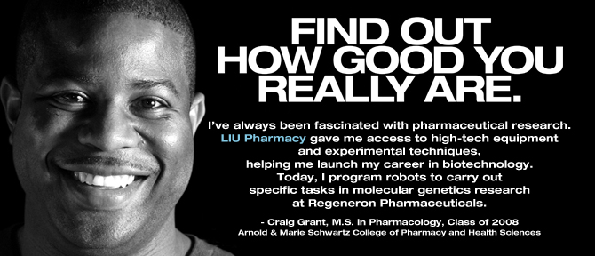 FIND OUT HOW GOOD YOU REALLY ARE. I've always been fascinated with pharmaceutical research. LIU Pharmacy gave me access to high-tech equipment and experimental techniques, helping me launch my career in biotechnology. Today, I program robots to carry out specific tasks in molecular genetics research at Regeneron Pharmaceuticals. - Craig Grant, M.S. in Pharmacology, Class of 2008,Arnold & Marie Schwartz College of Pharmacy and Health Sciences