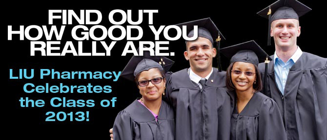 FIND OUT HOW GOOD YOU REALLY ARE. LIU Pharmacy Celebrates the Class of 2013!