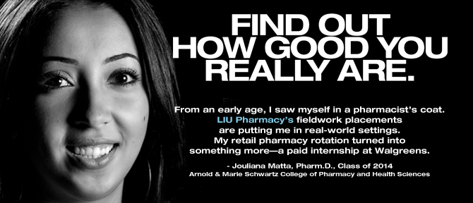 FIND OUT HOW GOOD YOU REALLY ARE. From an early age, I saw myself in a pharmacist's coat. LIU Pharmacy's fieldwork placements are putting me in real-world settings. My retail pharmacy rotation turned into something more—a paid internship at Walgreens. - Jouliana Matta, Pharm.D., Class of 2014, Arnold & Marie Schwartz College of Pharmacy and Health Sciences