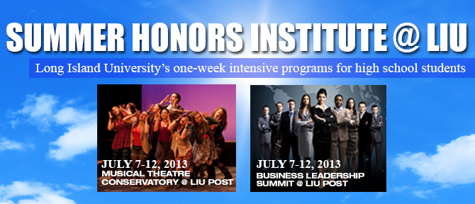 Summer Honors Institute@LIU Long Island University's one-week intensive program for high school students July 7-12, 2013 Musical Theatre Conservatory @ LIU Post  July 7-12 Business Leadership Summit @ LIU Post