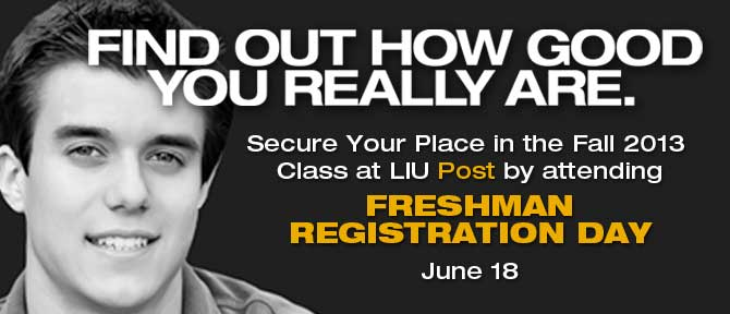 Find Out How Good Your REally Are. Secure Your Place in the FAll 2013 Class at LIU Post by attending Freshman Registration Day May 14, 18 and June 18