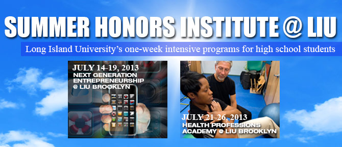 SUMMER HONORS INSTITUTE @ LIU - Long Island University's one-week intensive programs for high school students - July 14-19, 2013 Next Generation Entrepreneurship @ LIU Brooklyn, July 21-26, 2013 Health Professions Academy @ LIU Brooklyn
