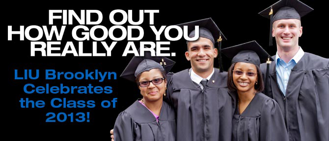 FIND OUT HOW GOOD YOU REALLY ARE. LIU Brooklyn Celebrates the Class of 2013!