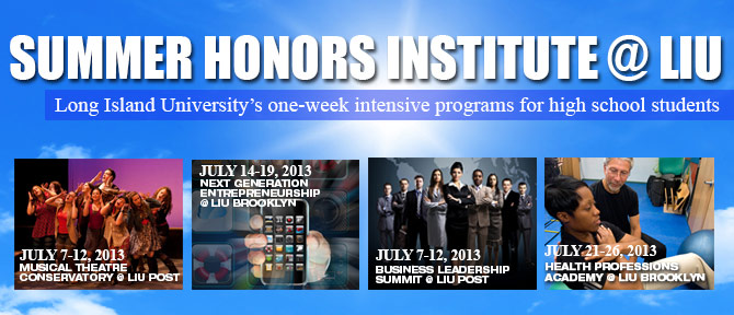 SUMMER HONORS INSTITUTE @ LIU Long Island University's one-week intensive programs for high school students - July7-12, 2013 Musical Theatre Conservatory @ LIU Post, July 14-19, 2013 Next Generation Entrepreneurship @ LIU Brooklyn, July 7-12, 2013 Business Leadership Summit @ LIU Post, July 21-26, 2013 Health Professions Academy @ LIU Brooklyn