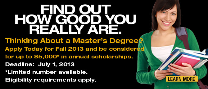 FIND OUT HOW GOOD YOU REALL ARE.Thinking About a Master's Degree?Apply Today for Fall 2013 and be considered for up to $5,000* in annual scholarships.Deadline:  July 1, 2013*Limited number available. Eligibility requirements apply. Learn More.