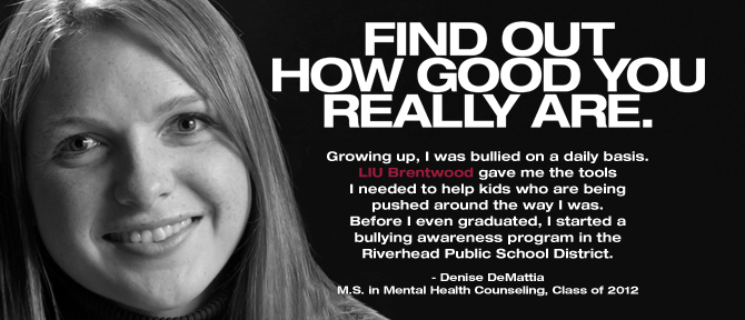 FIND OUT HOW GOOD YOU REALLY ARE. Growing up, I was bullied on a daily basis. LIU Brentwood gave me the tools I needed to help kids who are being pushed around the way I was. Before I even graduated, I started a bullying awareness program in the Riverhead Public School District. - Denise DeMattia, M.S. in Mental Health Counseling, Class of 2012