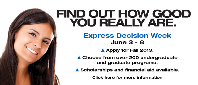 FIND OUT HOW GOOD YOU REALLY ARE. Express Decision Week June 3-8, Apply for Fall 2013. Choose from over 200 undergraduate and graduate programs. Scholarships and financial aid available. Click here for more information.