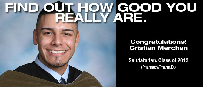 FIND OUT HOW GOOD YOU REALLY ARE. Congratulations! Cristian Merchan Salutatorian, Class of 2013 (Pharmacy/Pharm.D)