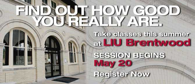 FIND OUT HOW GOOD YOU REALLY ARE. Take classes this summer at LIU Brentwood SESSIONS BEGINS May 20 Register Now
