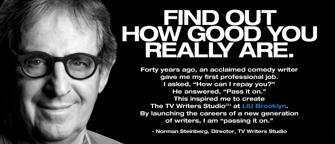 "FIND OUT HOW GOOD YOU REALLY ARE. Forty years ago, an acclaimed comedy writer gave me my first professional job. I asked, ""How can I repay you?"" He answered, ""Pass it on."" This inspired me to create The TV Writers StudioSM at LIU Brooklyn. By launching the careers of a new generation of writers, I am ""passing it on."" - Norman Steinberg, Director, TV Writers Studio"