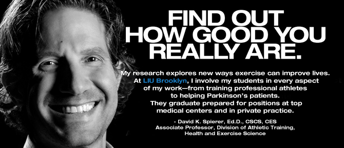 FIND OUT HOW GOOD YOU REALLY ARE. My research explores new ways exercise can improve lives. At LIU Brooklyn, I involve my students in every aspect of my work—from training professional athletes to helping Parkinson's patients. They graduate prepared for positions at top medical centers and in private practice. - David K. Spierer, Ed.D., CSCS, CES; Associate Professor, Division of Athletic Training, Health and Exercise Science