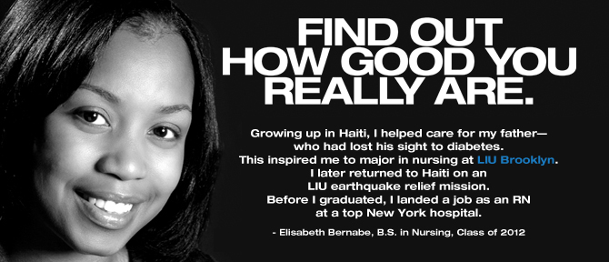 FIND OUT HOW GOOD YOU REALLY ARE. Growing up in Haiti, I helped care for my father—who had lost his sight to diabetes. This inspired me to major in nursing at LIU Brooklyn. I later returned to Haiti on an LIU earthquake relief mission. Before I graduated, I landed a job as an RN at a top New York hospital. - Elisabeth Bernabe, B.S. in Nursing, Class of 2012
