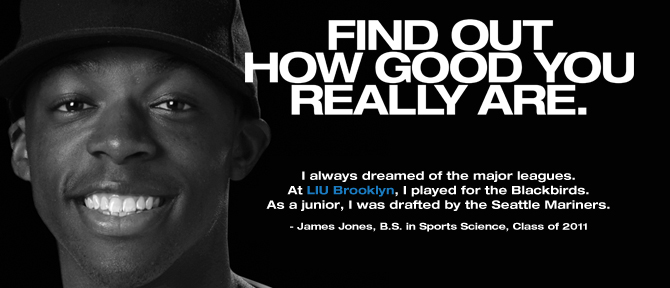 FIND OUT HOW GOOD YOU REALLY ARE. I always dreamed of the major leagues. At LIU Brooklyn, I played for the Blackbirds. As a junior, I was drafted by the Seattle Mariners. - James Jones, B.S. in Sports Science, Class of 2011