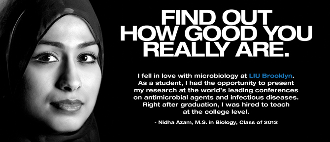 FIND OUT HOW GOOD YOU REALLY ARE. I fell in love with microbiology at LIU Brooklyn. As a student, I had the opportunity to present my research at the world's leading conferences on antimicrobial agents and infectious diseases. Right after graduation, I was hired to teach at the college level. - Nidha Azam, M.S. in Biology, Class of 2012