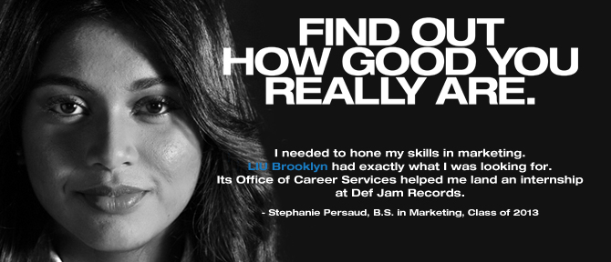 FIND OUT HOW GOOD YOU REALLY ARE. I needed to hone my skills in marketing. LIU Brooklyn had exactly what I was looking for. Its Office of Career Services helped me land an internship at Def Jam Records. - Stephanie Persaud, B.S. in Marketing, Class of 2013