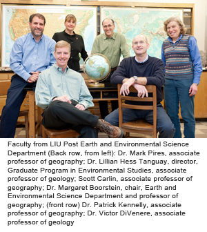 Faculty from LIU Post Earth and Environmental Science Department (Back row, from left): Dr. Mark Pires, associate professor of geography; Dr. Lillian Hess Tanguay, director, Graduate Program in Environmental Studies, associate professor of geology; Scott Carlin, associate professor of geography; Dr. Margaret Boorstein, chair, Earth and Environmental Science Department and professor of geography; (front row) Dr. Patrick Kennelly, associate professor of geography; Dr. Victor DiVenere, associate professor of geology