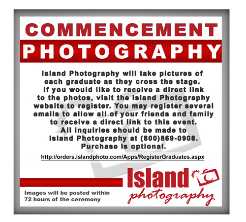 Island Photography will take pictures of each graduate as they cross the stage. If you would like to receive a direct link to the photos, visit the Island Photography website to register. You may register several emails to allow all of your friends and family to receive a direct link to this event. All Inquiries should be made to Island Photography at (800) 869-0908. Purchase is optional. http://orders.islandphoto.com/Apps/RegisterGraduates.aspx Images will be posted within 72 hours of the ceremony.