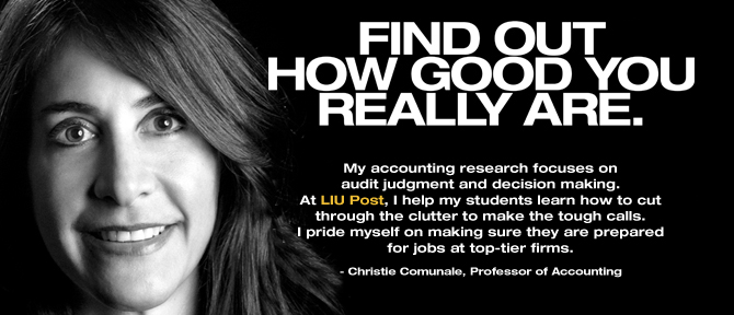 FIND OUT HOW GOOD YOU REALLY ARE. My accounting research focuses on audit judgment and decision making. At LIU Post, I help my students learn how to cut through the clutter to make the tough calls. I pride myself on making sure they are prepared for jobs at top-tier firms. - Christie Comunale, Professor of Accounting