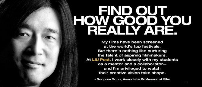 FIND OUT HOW GOOD YOU REALLY ARE. My films have been screened at the world's top festivals. But there's nothing like nurturing the talent of aspiring filmmakers. At LIU Post, I work closely with my students as a mentor and a collaborator—and I'm privileged to watch their creative vision take shape. - Soopum Sohn, Associate Professor of Film