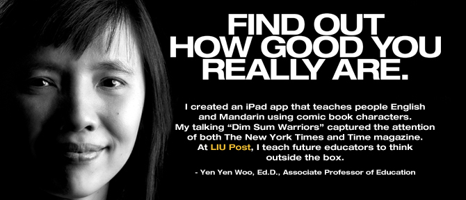 "FIND OUT HOW GOOD YOU REALLY ARE. I created an iPad app that teaches people English and Mandarin using comic book characters. My talking ""Dim Sum Warriors"" captured the attention of both The New York Times and Time magazine. At LIU Post, I teach future educators to think outside the box. - Yen Yen Woo, Ed.D., Associate Professor of Education"