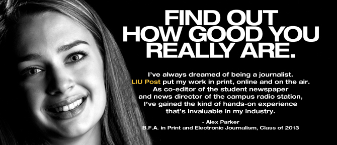 FIND OUT HOW GOOD YOU REALLY ARE. I've always dreamed of being a journalist. LIU Post put my work in print, online and on the air. As co-editor of the student newspaper and news director of the campus radio station, I've gained the kind of hands-on experience that's invaluable in my industry. - Alex Parker, B.A. in Print and Electronic Journalism, Class of 2013