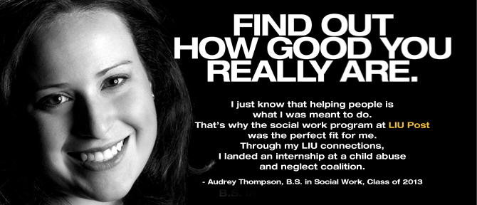 FIND OUT HOW GOOD YOU REALLY ARE. I just know that helping people is what I was meant to do. That's why the social work program at LIU Post was the perfect fit for me. Through my LIU connections, I landed an internship at a child abuse and neglect coalition. - Audrey Thompson, B.S. in Social Work, Class of 2013