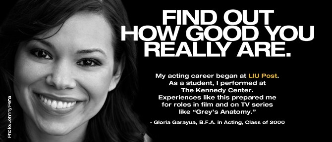 "FIND OUT HOW GOOD YOU REALLY ARE. My acting career began at LIU Post. As a student, I performed at The Kennedy Center. Experiences like this prepared me for roles in film and on TV series like ""Grey's Anatomy."" - Gloria Garayua, B.F.A. in Acting, Class of 2000"