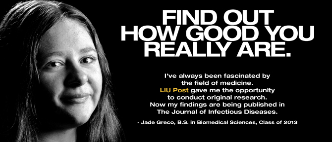 FIND OUT HOW GOOD YOU REALLY ARE. I've always been fascinated by the field of medicine. LIU Post gave me the opportunity to conduct original research on the effects of illegal drugs on infection and immunity.Now my findings are being published in The Journal of Infectious Diseases. - Jade Greco, B.S. in Biomedical Sciences, Class of 2013