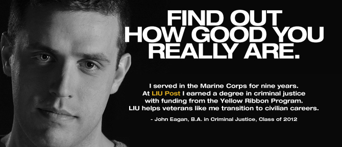 FIND OUT HOW GOOD YOU REALLY ARE. I served in the Marine Corps for nine years. At LIU Post I earned a degree in criminal justice with funding from the Yellow Ribbon Program.LIU helps veterans like me transition to civilian careers. - John Eagan, B.A. in Criminal Justice, Class of 2012