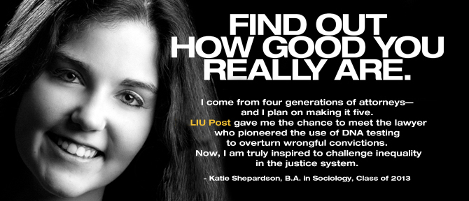 FIND OUT HOW GOOD YOU REALLY ARE. I come from four generations of attorneys—and I plan on making it five. LIU Post gave me the chance to meet the lawyer who pioneered the use of DNA testing to overturn wrongful convictions. Now, I am truly inspired to challenge inequality in the justice system. - Katie Shepardson, B.A. in Sociology, Class of 2013