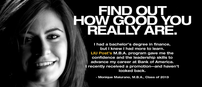 FIND OUT HOW GOOD YOU REALLY ARE. I had a bachelor's degree in finance, but I knew I had more to learn. LIU Post's M.B.A. program gave me the confidence and the leadership skills to advance my career at Bank of America.I recently received a promotion—and haven't looked back. - Monique Maiurano, M.B.A., Class of 2013