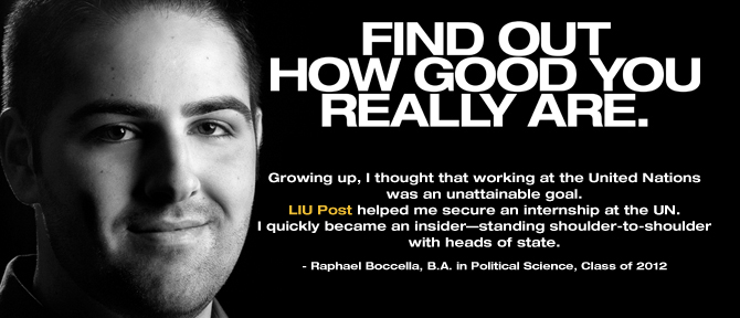 FIND OUT HOW GOOD YOU REALLY ARE. Growing up, I thought that working at the United Nations was an unattainable goal. LIU Post helped me secure an internship at the UN. I quickly became an insider—standing shoulder-to-shoulder with heads of state. - Raphael Boccella, B.A. in Political Science, Class of 2012