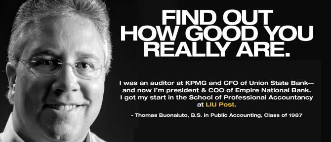 FIND OUT HOW GOOD YOU REALLY ARE. I was an auditor at KPMG and CFO of Union State Bank—and now I'm president & COO of Empire National Bank. I got my start in the School of Professional Accountancy at LIU Post. - Thomas Buonaiuto, B.S. in Public Accounting, Class of 1987