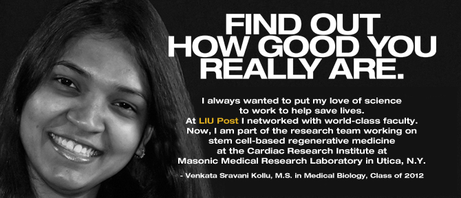 FIND OUT HOW GOOD YOU REALLY ARE. I always wanted to put my love of science to work to help save lives. At LIU Post I networked with world-class faculty. Now, I am part of the research team working on stem cell-based regenerative medicine at the Cardiac Research Institute at Masonic Medical Research Laboratory in Utica, N.Y. - Venkata Sravani Kollu, M.S. in Medical Biology, Class of 2012