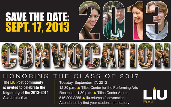 Save the Date Sept. 17, 2013 Convocation Honoring the Class of 2017 The LIU Post community is invited to celebrate the beginning of the 2013-2014 Academic Year. Tuesday, September 17, 2013 12:30 p.m. Tilles Center for the Performing Arts Reception: 1:30 p.m. Tilles Center Atrium 516.299.2255 liu.edu/post/convocation Attendance by first-year students mandatory