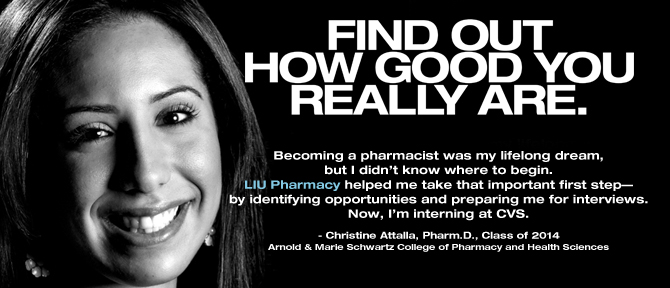 FIND OUT HOW GOOD YOU REALLY ARE. Becoming a pharmacist was my lifelong dream, but I didn't know where to begin. LIU Pharmacy helped me take that important first step—by identifying opportunities and preparing me for interviews. Now, I'm interning at CVS.  - Christine Attalla, Pharm.D., Class of 2014, Arnold & Marie Schwartz College of Pharmacy and Health Sciences