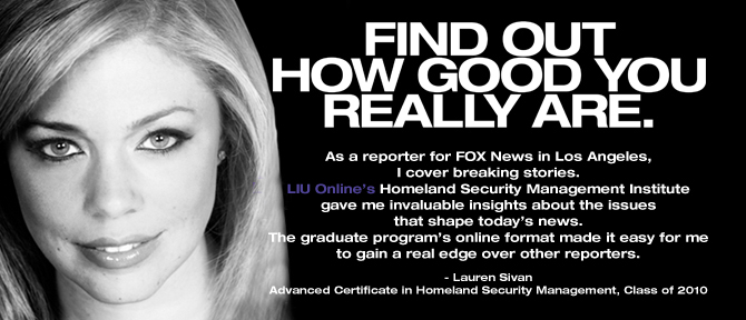 FIND OUT HOW GOOD YOU REALLY ARE. As a reporter for FOX News in Los Angeles, I cover breaking stories. LIU Online's Homeland Security Management Institute gave me invaluable insights about the issues that shape today's news. The graduate program's online format made it easy for me to gain a real edge over other reporters. - Lauren Sivan, Advanced Certificate in Homeland Security Management, Class of 2010.