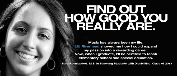 FIND OUT HOW GOOD YOU REALLY ARE. Music has always been my life. LIU Riverhead showed me how I could expand my passion into a rewarding career. Now, when I graduate, I'll be certified to teach elementary school and special education. - Sara Koenigsdorf, M.S. in Teaching Students with Disabilities, Class of 2013.