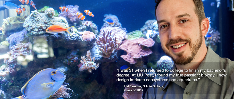 """I was 31 when I returned to college to finish my bachelor's degree. At LIU Post, I found my true passion: biology. I now design intricate ecosystems and aquariums."" Hal Ferenzo, B.A. in Biology, Class of 2012"