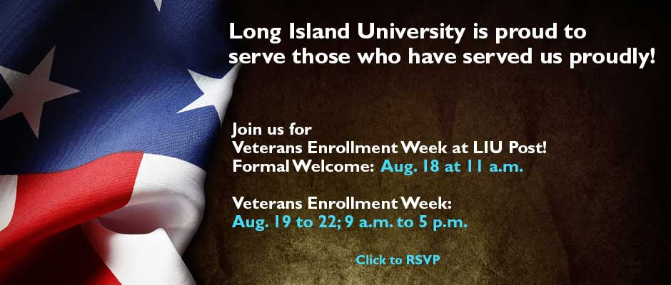Long Iwland University is proud to serve those who have served us proudly! Join us for Veterans Enrollment Week at LIU Post! Formal Welcome: Aug. 18 at 11 a.m. Veterans Enrollment Week: Aug. 19 to 22; 9 a.m. to 5 p.m. Click to RSVP