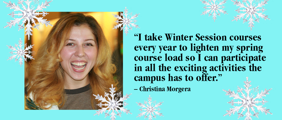 """I take Winter session courses every year to lighten my spring course load so I can participate in all the exciting activities the campus has to offer."" Christina Morgera"