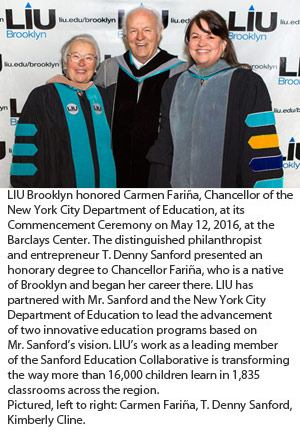 LIU Brooklyn honored Carmen Fariña, Chancellor of the New York City Department of Education, at its Commencement Ceremony on May 12, 2016, at the Barclays Center. The distinguished philanthropist and entrepreneur T. Denny Sanford presented an honorary degree to Chancellor Fariña, who is a native of Brooklyn and began her career there. LIU has partnered with Mr. Sanford and the New York City Department of Education to lead the advancement of two innovative education programs based on Mr. Sanford's vision. LIU's work as a leading member of the Sanford Education Collaborative is transforming the way more than 16,000 children learn in 1,835 classrooms across the region. Pictured, left to right: Carmen Fariña, T. Denny Sanford, Kimberly Cline.